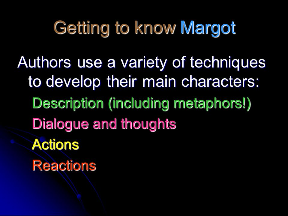 Getting to know Margot Authors use a variety of techniques to develop their main characters: Description (including metaphors!) Dialogue and thoughts