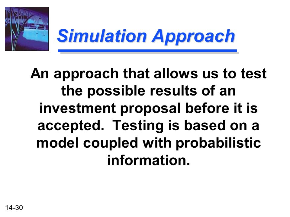 14-30 Simulation Approach An approach that allows us to test the possible results of an investment proposal before it is accepted.