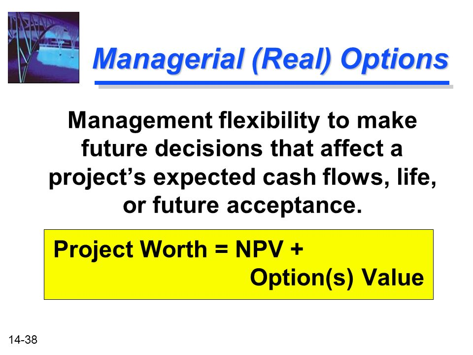 14-38 Managerial (Real) Options Management flexibility to make future decisions that affect a projects expected cash flows, life, or future acceptance.