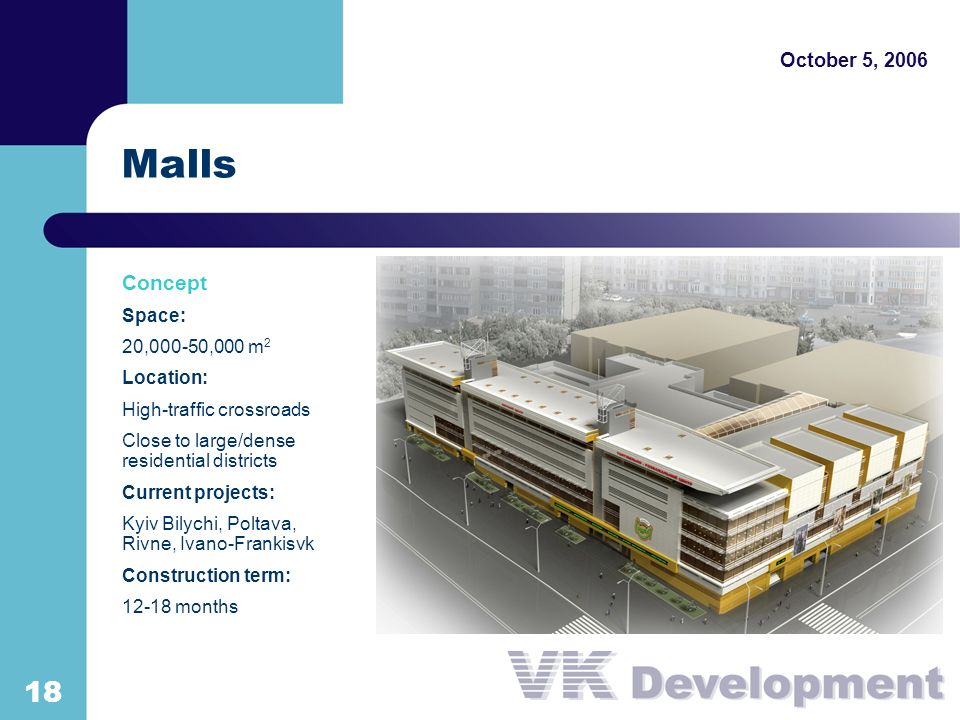 Malls October 5, Concept Space: 20,000-50,000 m 2 Location: High-traffic crossroads Close to large/dense residential districts Current projects: Kyiv Bilychi, Poltava, Rivne, Ivano-Frankisvk Construction term: months