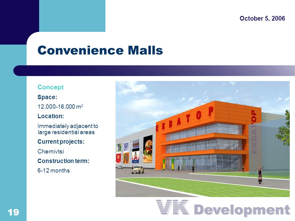 October 5, Convenience Malls Concept Space: 12,000-16,000 m 2 Location: Immediately adjacent to large residential areas Current projects: Chernivtsi Construction term: 6-12 months