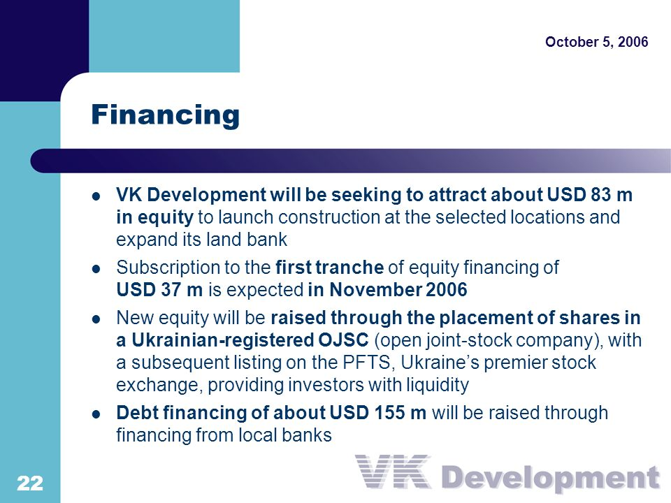 October 5, 2006 22 Financing VK Development will be seeking to attract about USD 83 m in equity to launch construction at the selected locations and expand its land bank Subscription to the first tranche of equity financing of USD 37 m is expected in November 2006 New equity will be raised through the placement of shares in a Ukrainian-registered OJSC (open joint-stock company), with a subsequent listing on the PFTS, Ukraines premier stock exchange, providing investors with liquidity Debt financing of about USD 155 m will be raised through financing from local banks