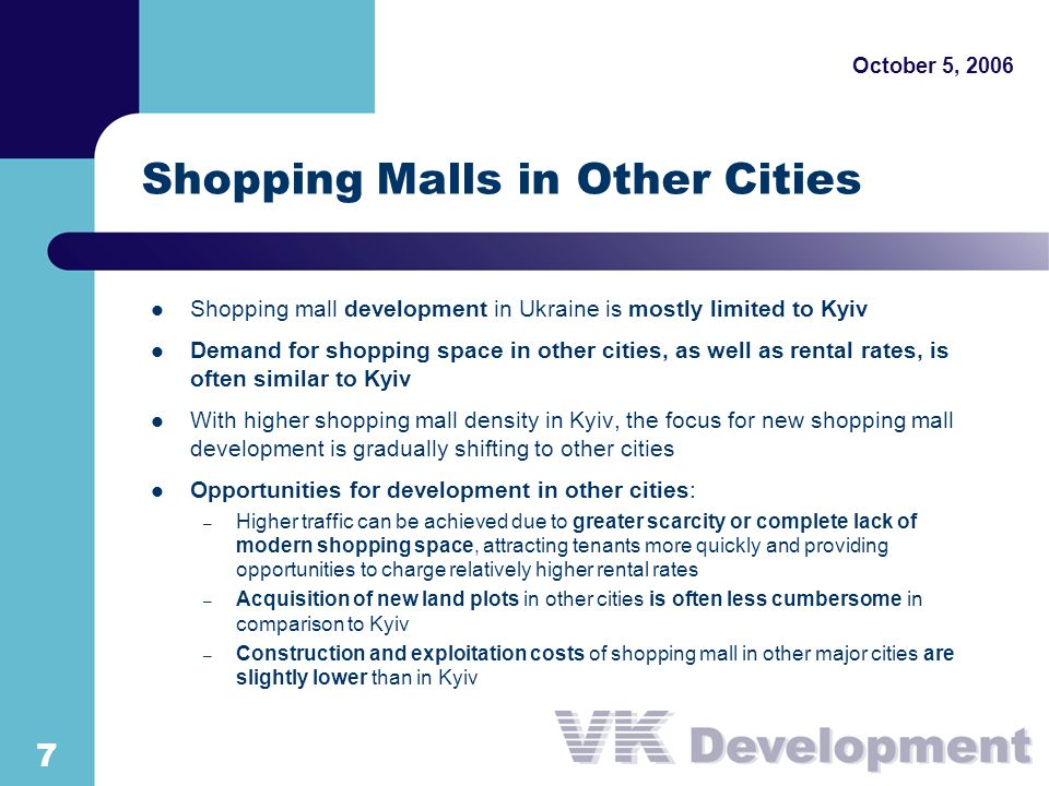 October 5, Shopping Malls in Other Cities Shopping mall development in Ukraine is mostly limited to Kyiv Demand for shopping space in other cities, as well as rental rates, is often similar to Kyiv With higher shopping mall density in Kyiv, the focus for new shopping mall development is gradually shifting to other cities Opportunities for development in other cities: – Higher traffic can be achieved due to greater scarcity or complete lack of modern shopping space, attracting tenants more quickly and providing opportunities to charge relatively higher rental rates – Acquisition of new land plots in other cities is often less cumbersome in comparison to Kyiv – Construction and exploitation costs of shopping mall in other major cities are slightly lower than in Kyiv