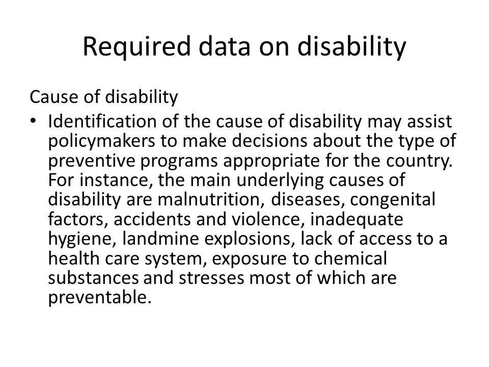 Required data on disability Cause of disability Identification of the cause of disability may assist policymakers to make decisions about the type of