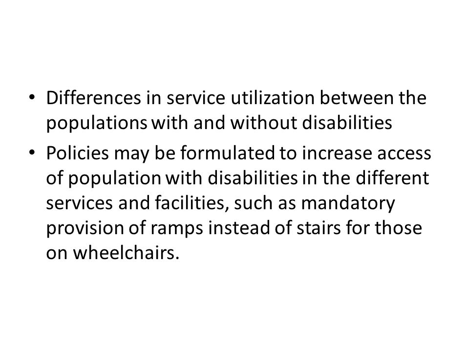 Differences in service utilization between the populations with and without disabilities Policies may be formulated to increase access of population w