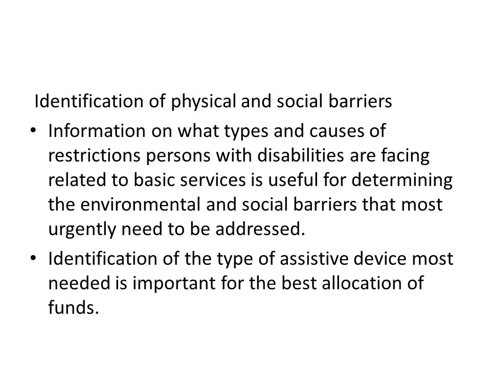 Identification of physical and social barriers Information on what types and causes of restrictions persons with disabilities are facing related to ba