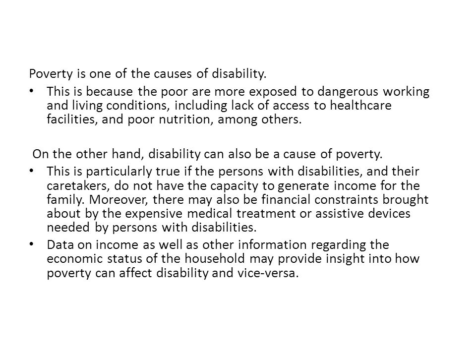 Poverty is one of the causes of disability. This is because the poor are more exposed to dangerous working and living conditions, including lack of ac