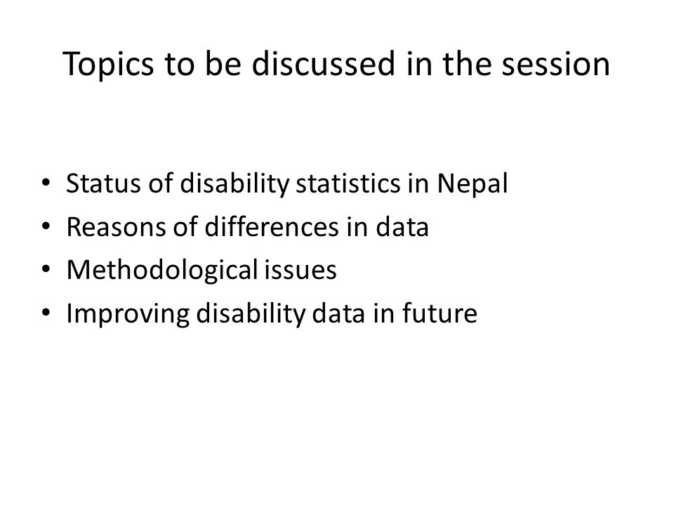 Topics to be discussed in the session Status of disability statistics in Nepal Reasons of differences in data Methodological issues Improving disabili