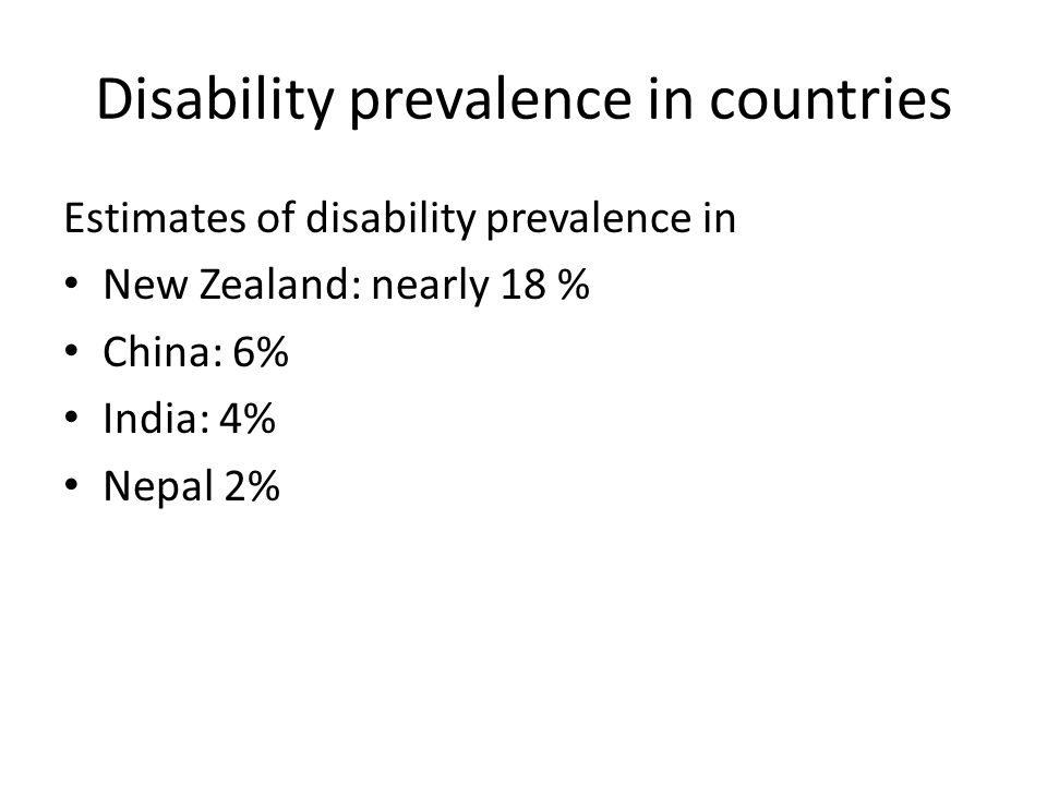 Disability prevalence in countries Estimates of disability prevalence in New Zealand: nearly 18 % China: 6% India: 4% Nepal 2%