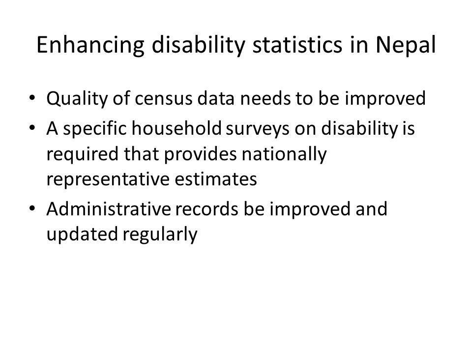 Enhancing disability statistics in Nepal Quality of census data needs to be improved A specific household surveys on disability is required that provi