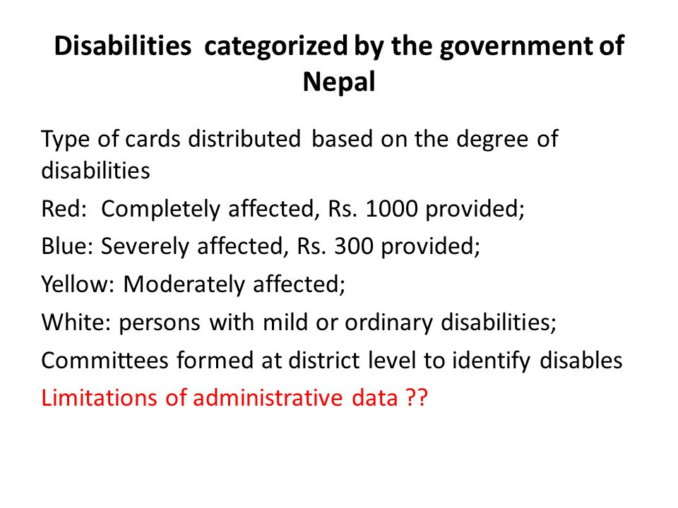 Disabilities categorized by the government of Nepal Type of cards distributed based on the degree of disabilities Red: Completely affected, Rs. 1000 p