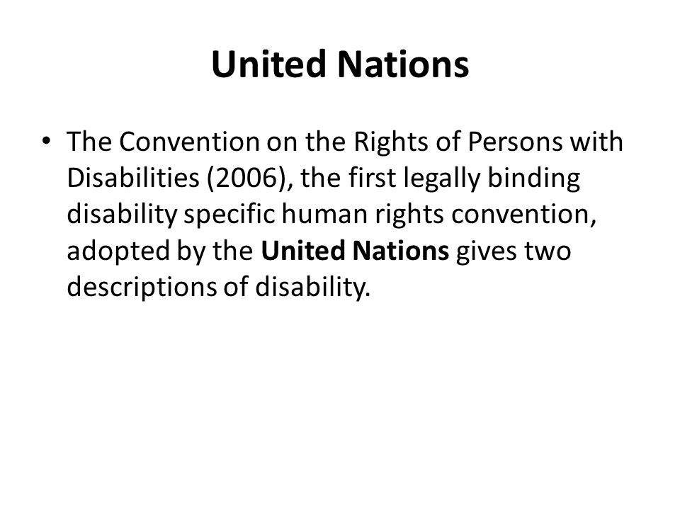 United Nations The Convention on the Rights of Persons with Disabilities (2006), the first legally binding disability specific human rights convention