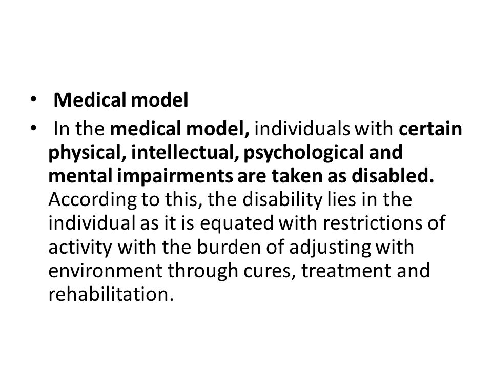 Medical model In the medical model, individuals with certain physical, intellectual, psychological and mental impairments are taken as disabled. Accor