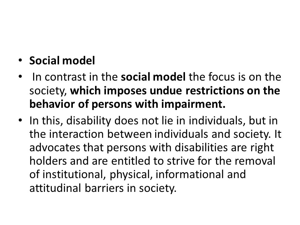 Social model In contrast in the social model the focus is on the society, which imposes undue restrictions on the behavior of persons with impairment.