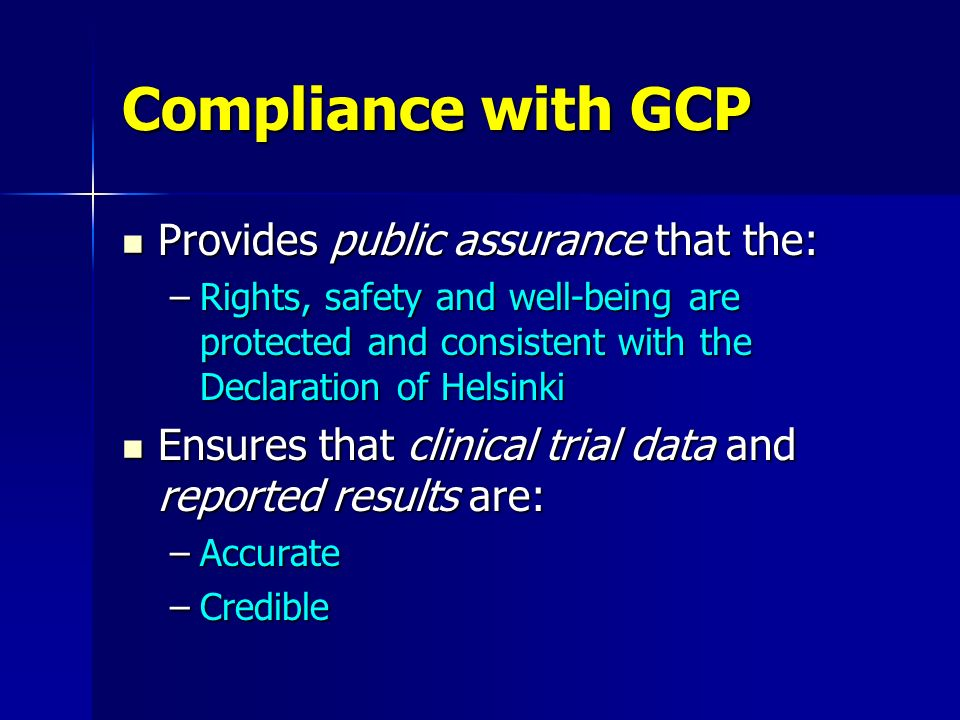 Compliance with GCP Provides public assurance that the: Provides public assurance that the: –Rights, safety and well-being are protected and consisten