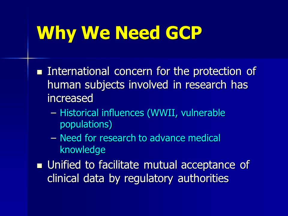 Why We Need GCP International concern for the protection of human subjects involved in research has increased International concern for the protection