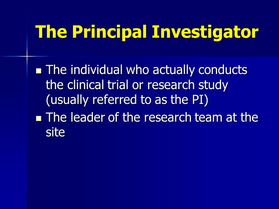 The Principal Investigator The individual who actually conducts the clinical trial or research study (usually referred to as the PI) The individual wh