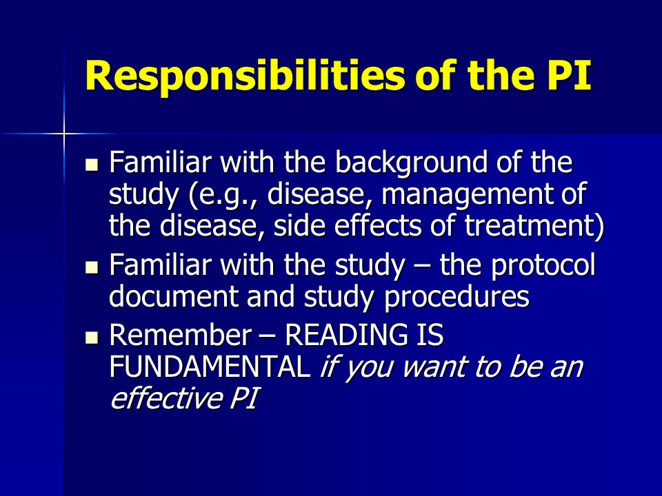 Responsibilities of the PI Familiar with the background of the study (e.g., disease, management of the disease, side effects of treatment) Familiar wi