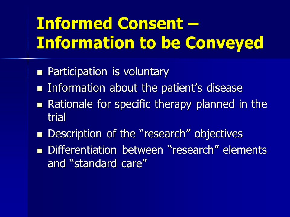 Informed Consent – Information to be Conveyed Participation is voluntary Participation is voluntary Information about the patients disease Information