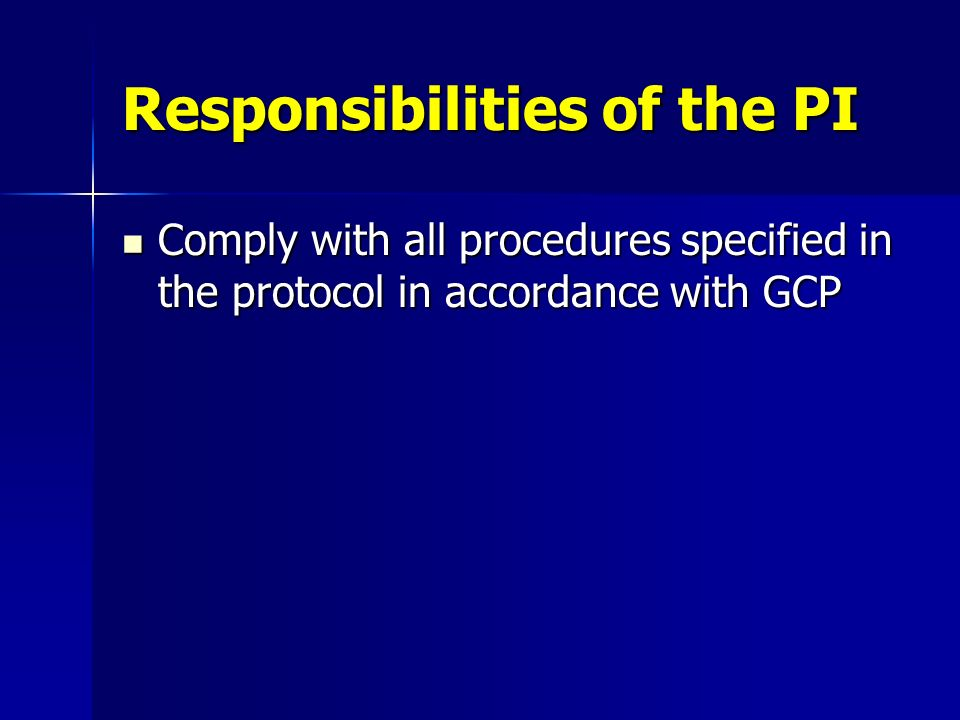 Responsibilities of the PI Comply with all procedures specified in the protocol in accordance with GCP Comply with all procedures specified in the pro