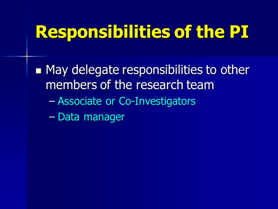Responsibilities of the PI May delegate responsibilities to other members of the research team May delegate responsibilities to other members of the r