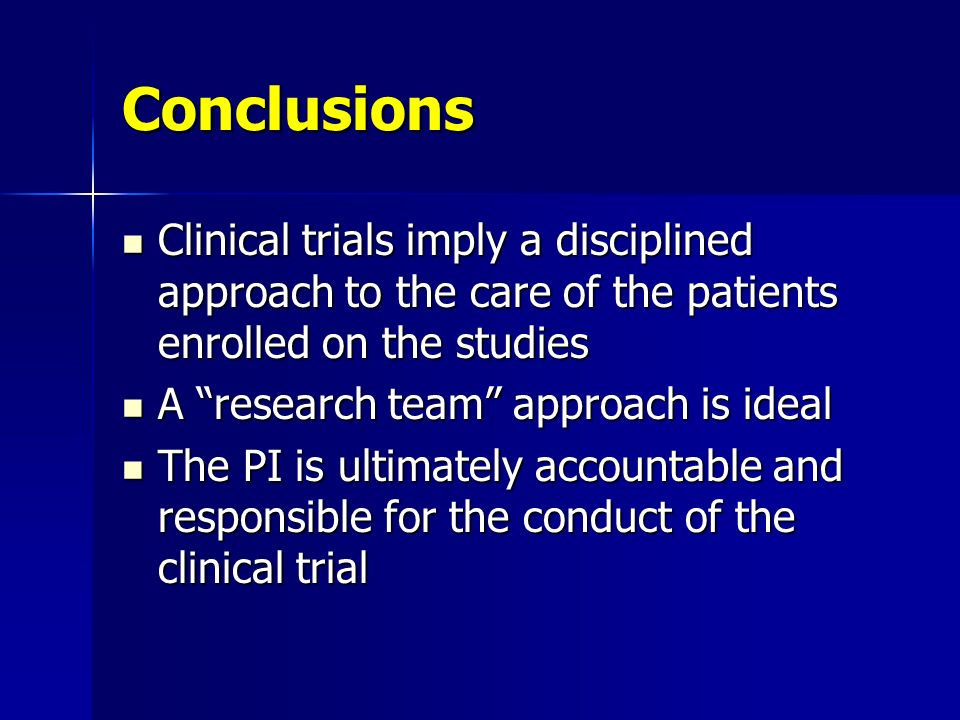 Conclusions Clinical trials imply a disciplined approach to the care of the patients enrolled on the studies Clinical trials imply a disciplined appro