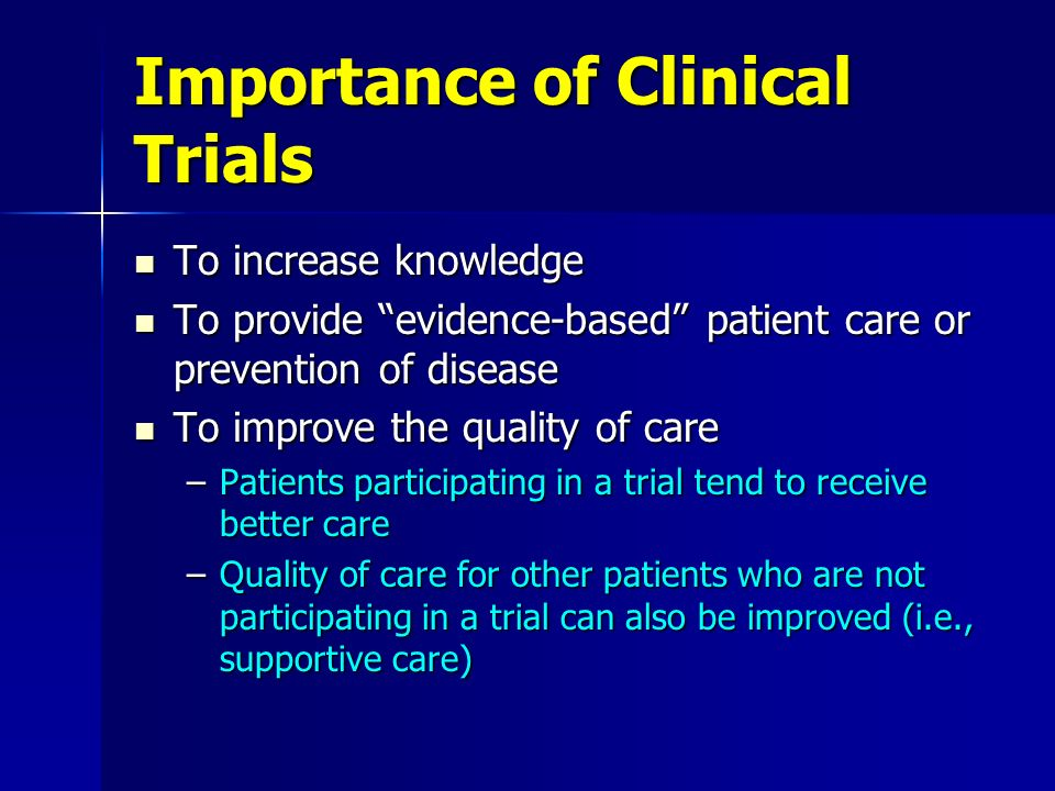 Importance of Clinical Trials To increase knowledge To increase knowledge To provide evidence-based patient care or prevention of disease To provide e
