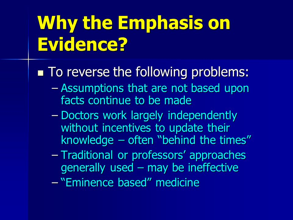 Why the Emphasis on Evidence? To reverse the following problems: To reverse the following problems: –Assumptions that are not based upon facts continu