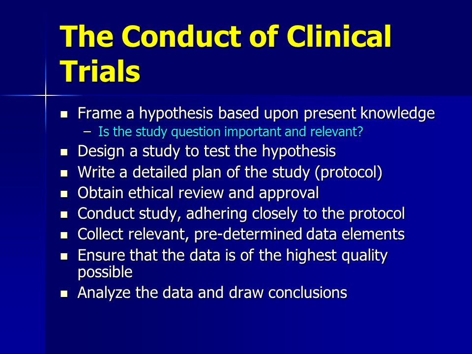 The Conduct of Clinical Trials Frame a hypothesis based upon present knowledge Frame a hypothesis based upon present knowledge –Is the study question