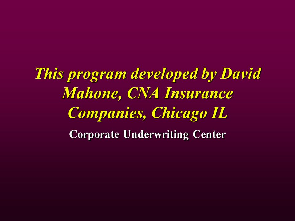 This program developed by David Mahone, CNA Insurance Companies, Chicago IL Corporate Underwriting Center