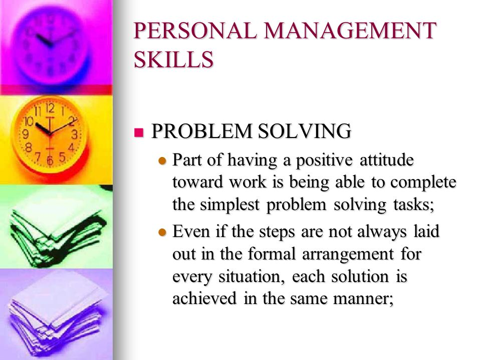 PERSONAL MANAGEMENT SKILLS PROBLEM SOLVING PROBLEM SOLVING Part of having a positive attitude toward work is being able to complete the simplest probl