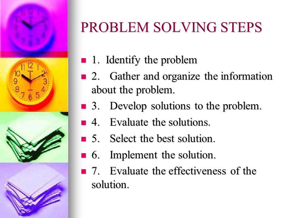 PROBLEM SOLVING STEPS 1. Identify the problem 1. Identify the problem 2.Gather and organize the information about the problem. 2.Gather and organize t