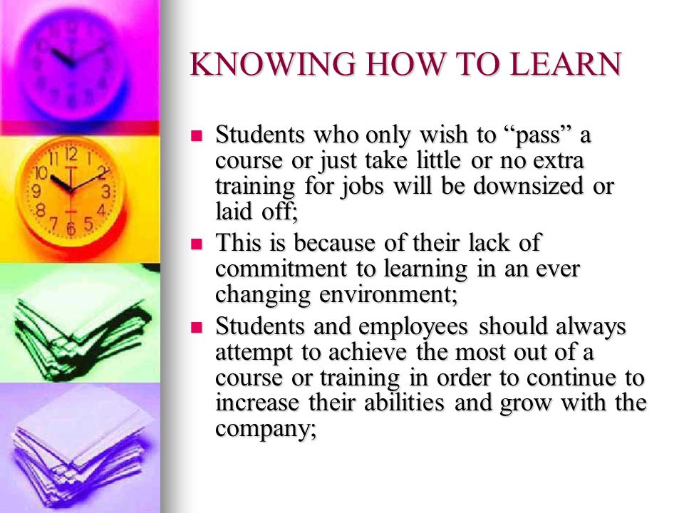 KNOWING HOW TO LEARN Students who only wish to pass a course or just take little or no extra training for jobs will be downsized or laid off; Students