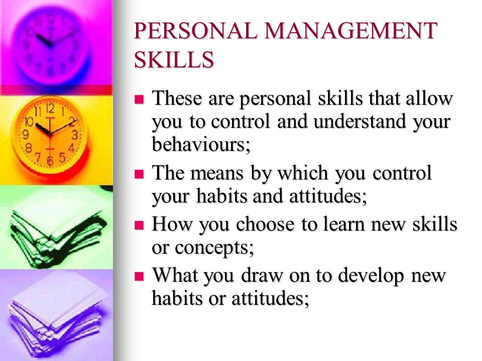 PERSONAL MANAGEMENT SKILLS These are personal skills that allow you to control and understand your behaviours; These are personal skills that allow yo