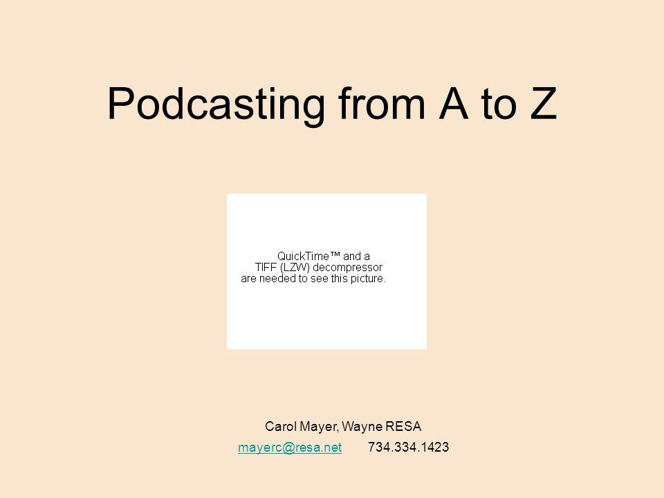 Podcasting from A to Z Carol Mayer, Wayne RESA mayerc@resa.netmayerc@resa.net 734.334.1423