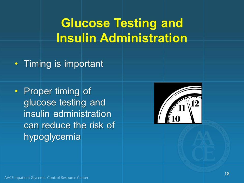 Glucose Testing and Insulin Administration Timing is importantTiming is important Proper timing of glucose testing and insulin administration can redu
