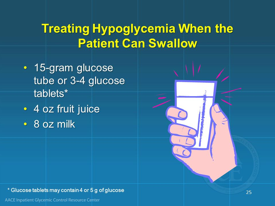 Treating Hypoglycemia When the Patient Can Swallow 15-gram glucose tube or 3-4 glucose tablets*15-gram glucose tube or 3-4 glucose tablets* 4 oz fruit