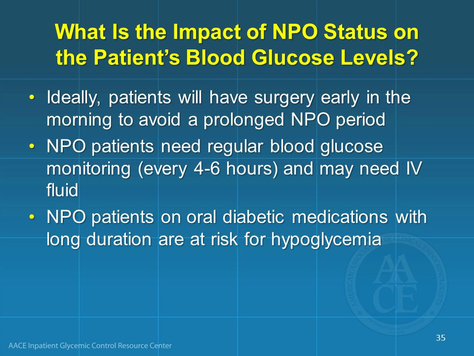 What Is the Impact of NPO Status on the Patients Blood Glucose Levels? Ideally, patients will have surgery early in the morning to avoid a prolonged N