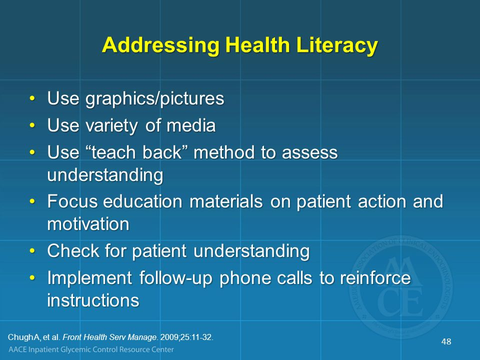 Addressing Health Literacy Use graphics/picturesUse graphics/pictures Use variety of mediaUse variety of media Use teach back method to assess underst