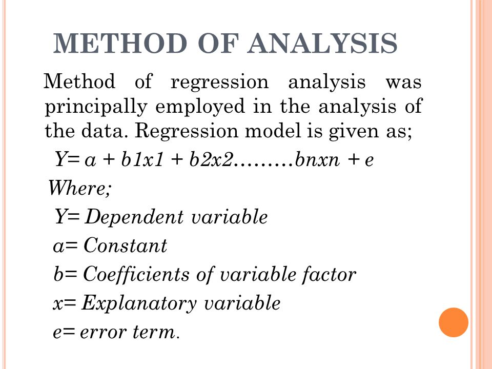 METHOD OF ANALYSIS Method of regression analysis was principally employed in the analysis of the data. Regression model is given as; Y= a + b1x1 + b2x