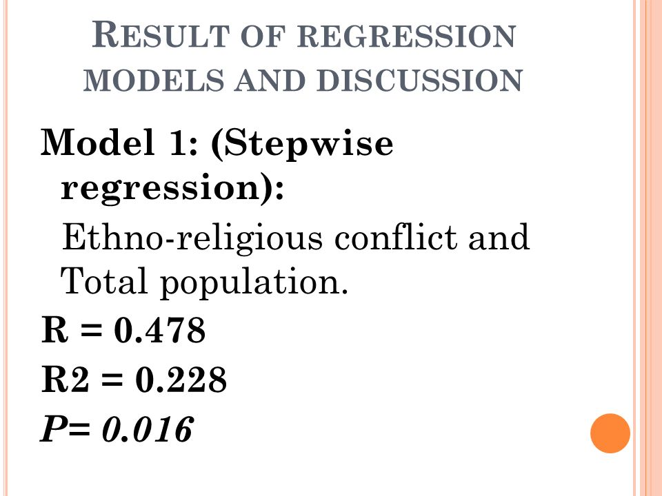 R ESULT OF REGRESSION MODELS AND DISCUSSION Model 1: (Stepwise regression): Ethno-religious conflict and Total population. R = 0.478 R2 = 0.228 P= 0.0