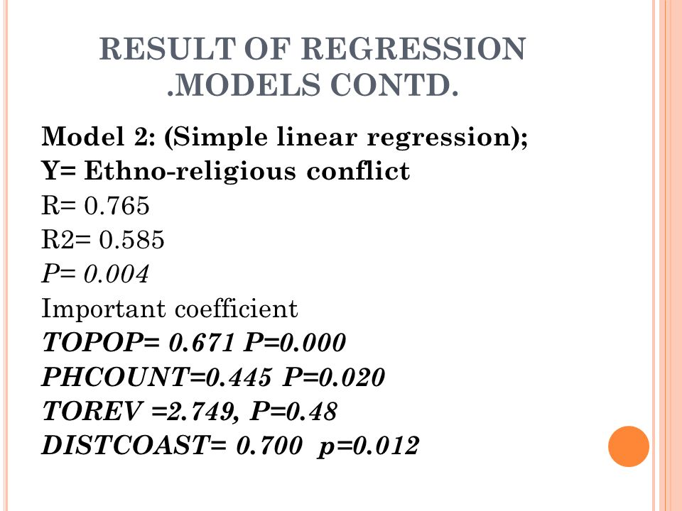 RESULT OF REGRESSION.MODELS CONTD. Model 2: (Simple linear regression); Y= Ethno-religious conflict R= 0.765 R2= 0.585 P= 0.004 Important coefficient