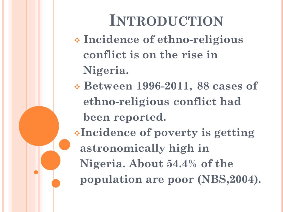 I NTRODUCTION Incidence of ethno-religious conflict is on the rise in Nigeria. Between 1996-2011, 88 cases of ethno-religious conflict had been report