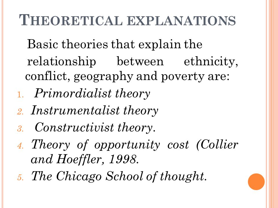 T HEORETICAL EXPLANATIONS Basic theories that explain the relationship between ethnicity, conflict, geography and poverty are: 1.