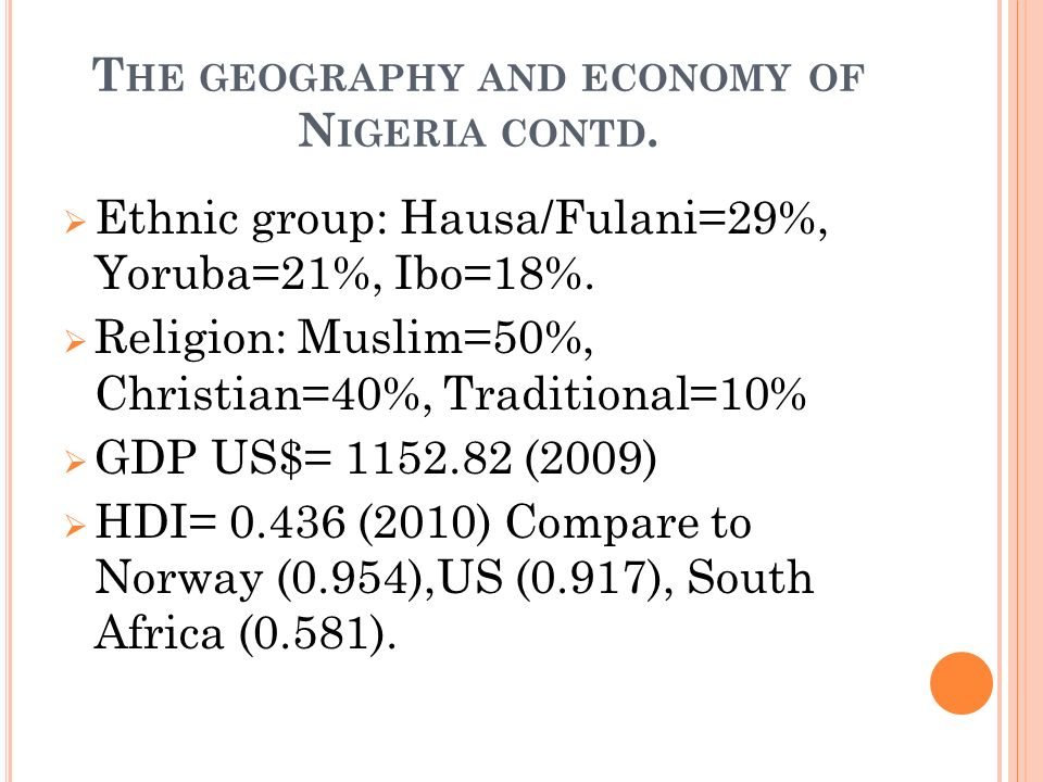 T HE GEOGRAPHY AND ECONOMY OF N IGERIA CONTD. Ethnic group: Hausa/Fulani=29%, Yoruba=21%, Ibo=18%.