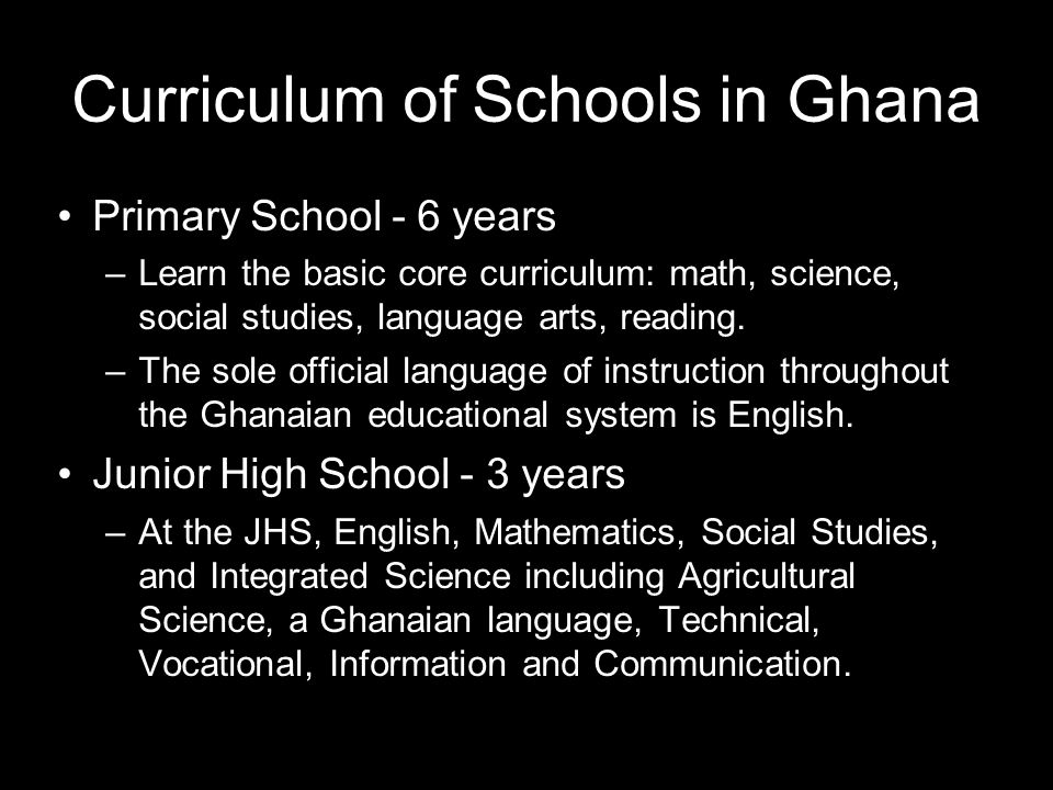 Curriculum of Schools in Ghana Primary School - 6 years –Learn the basic core curriculum: math, science, social studies, language arts, reading.