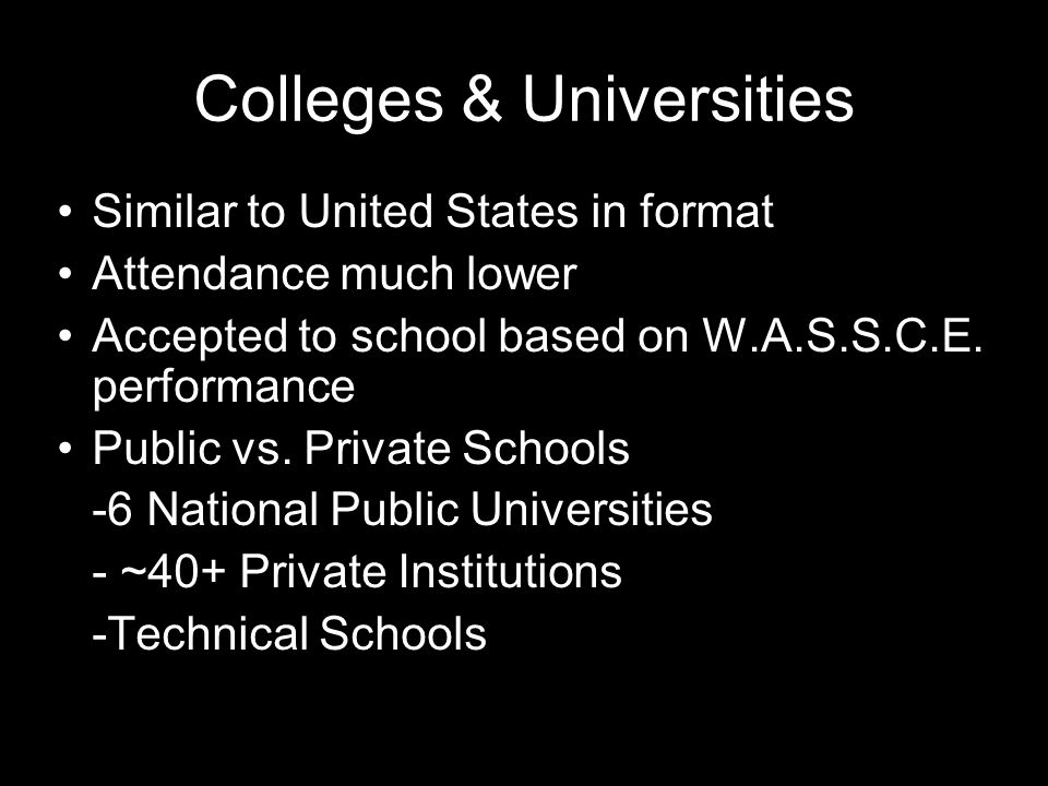 Colleges & Universities Similar to United States in format Attendance much lower Accepted to school based on W.A.S.S.C.E.