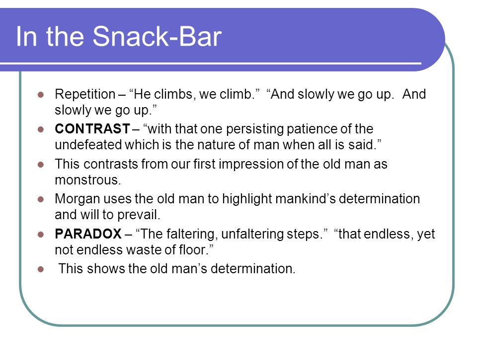 In the Snack-Bar Repetition – He climbs, we climb. And slowly we go up. And slowly we go up. CONTRAST – with that one persisting patience of the undef