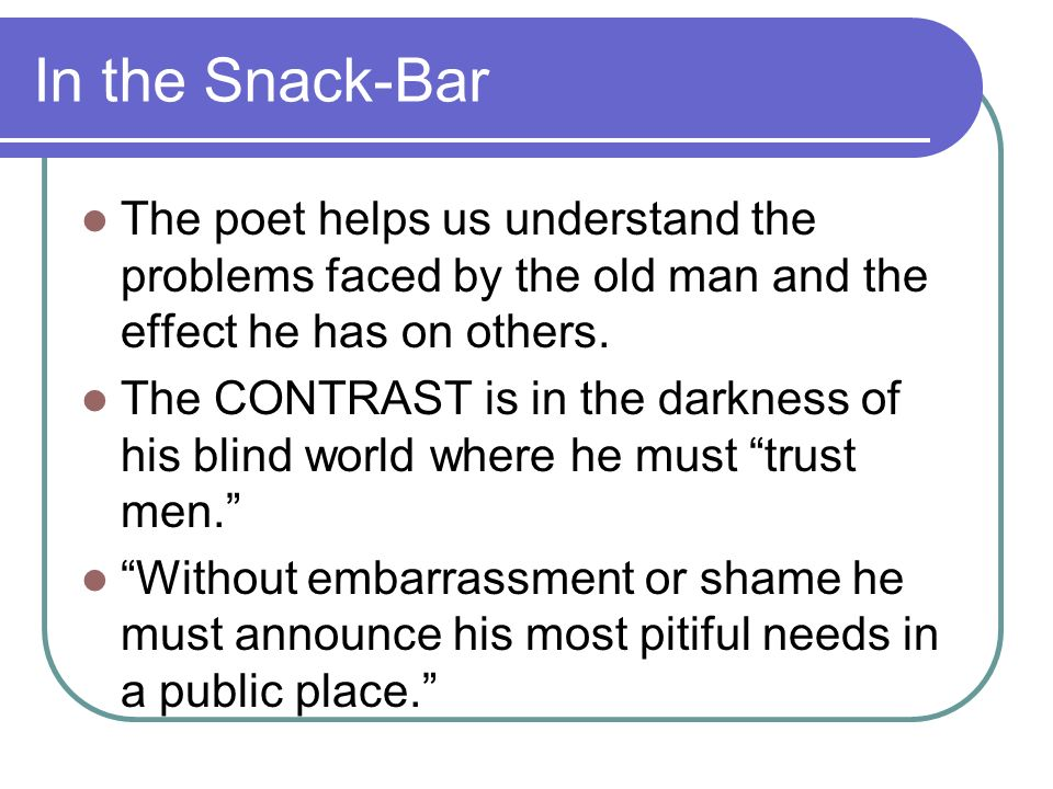 In the Snack-Bar The poet helps us understand the problems faced by the old man and the effect he has on others. The CONTRAST is in the darkness of hi