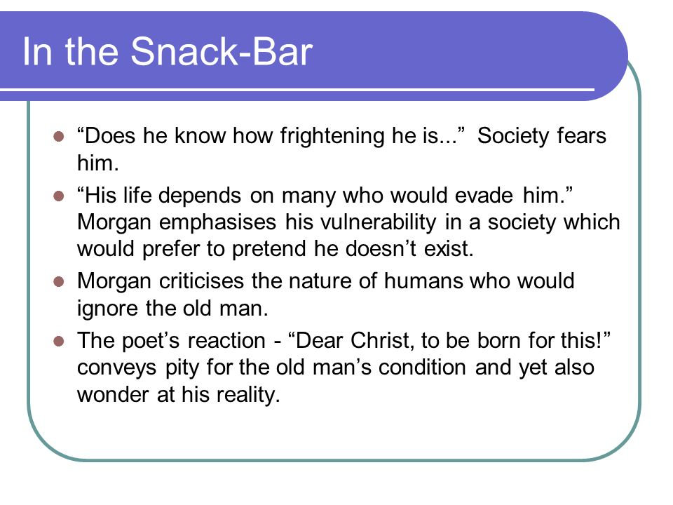 In the Snack-Bar Does he know how frightening he is... Society fears him. His life depends on many who would evade him. Morgan emphasises his vulnerab